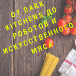 От dark kitchens до роботов и искусственного мяса