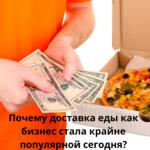 Почему доставка еды как бизнес стала крайне популярной сегодня?