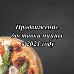 Продвижение доставки пиццы в 2021 году